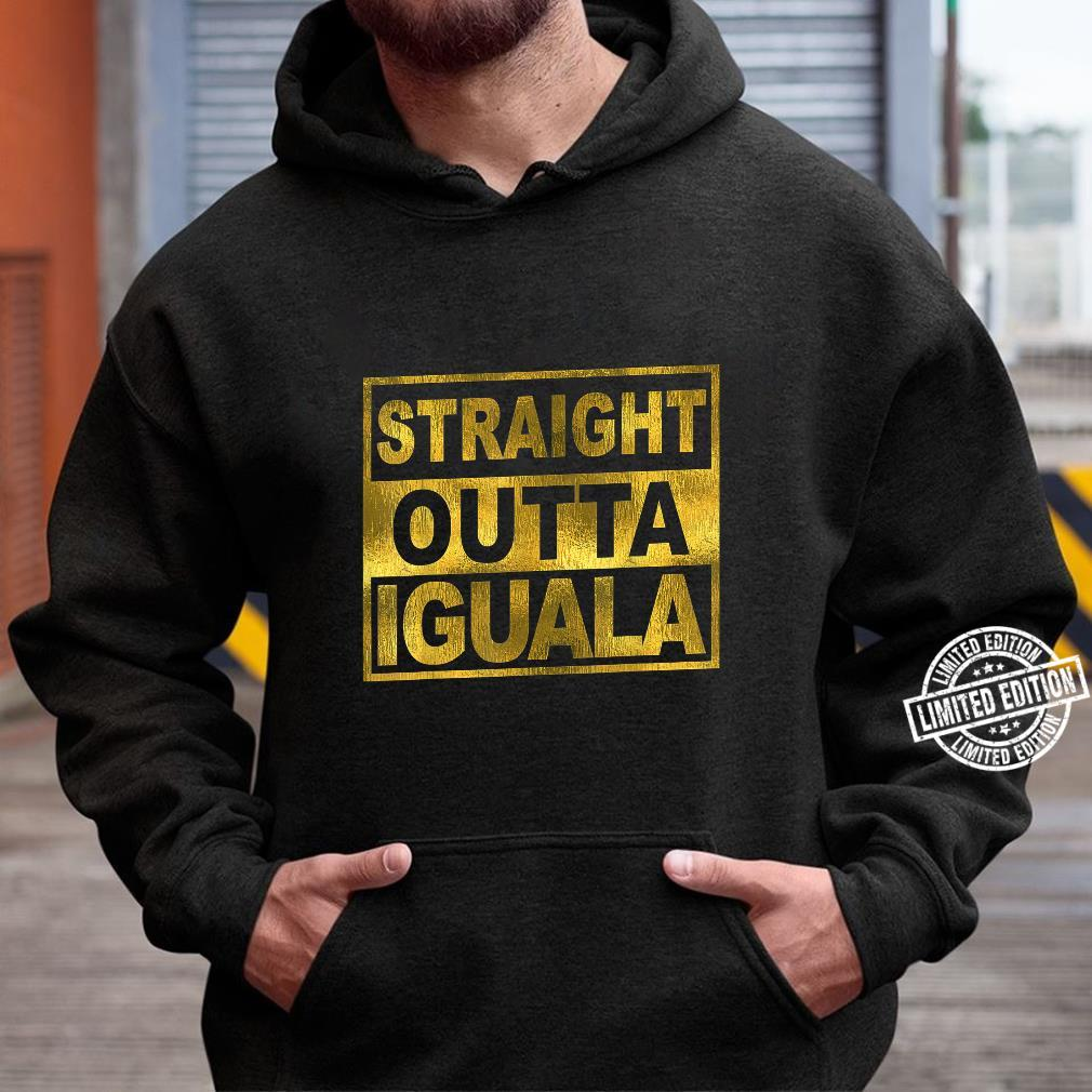 Mexican Shirt Straight Outta Iguala Mexico Camisa Shirt hoodie