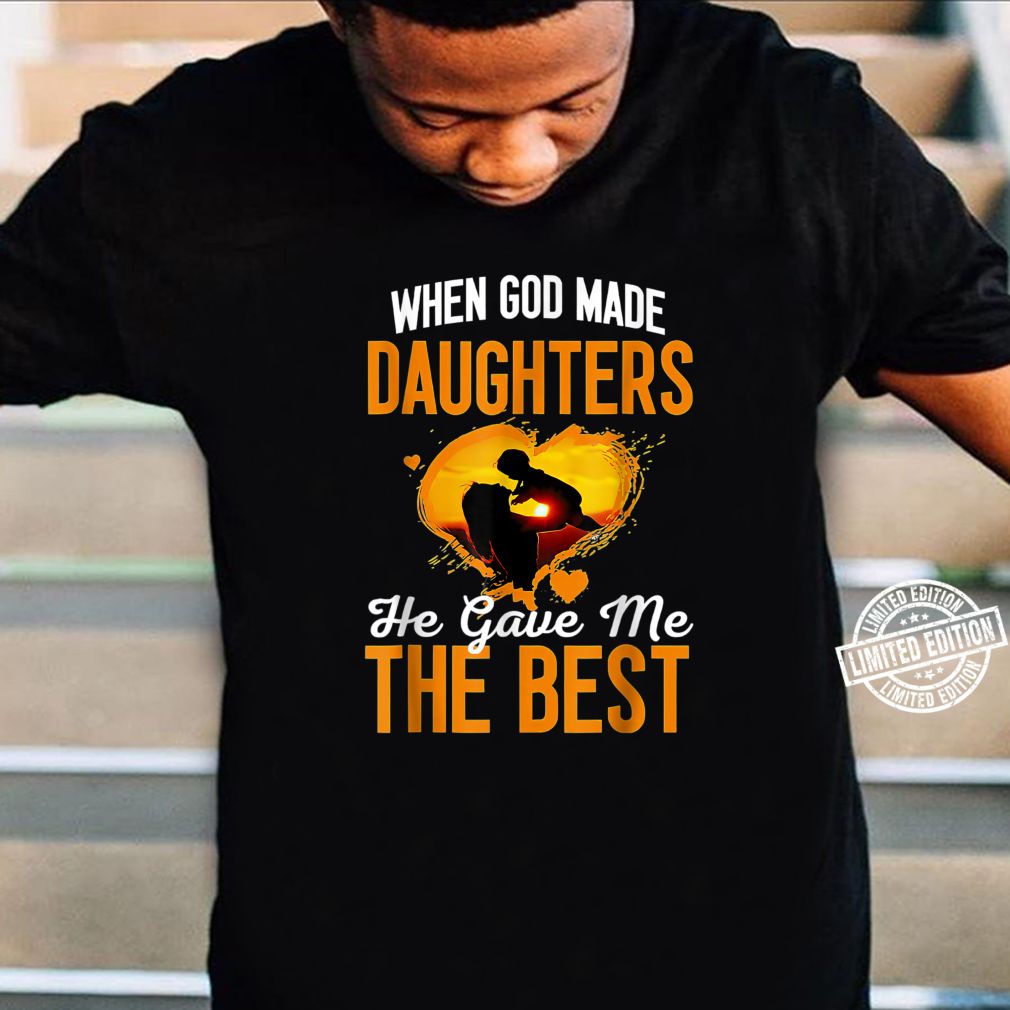 When G.od Made Daughters He Gave Me The Best for mother Shirt